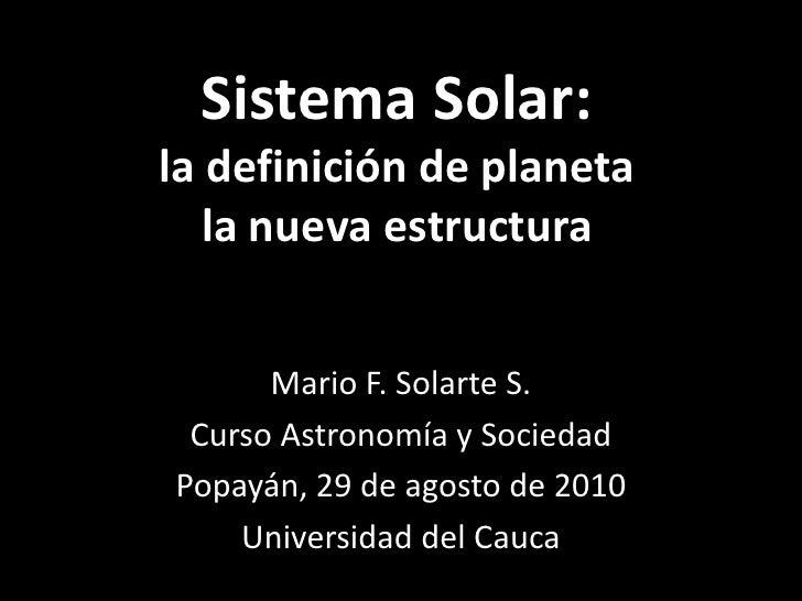 Sistema Solar:la definición de planetala nueva estructura<br />Mario F. Solarte S.<br />Curso Astronomía y Sociedad<br />P...