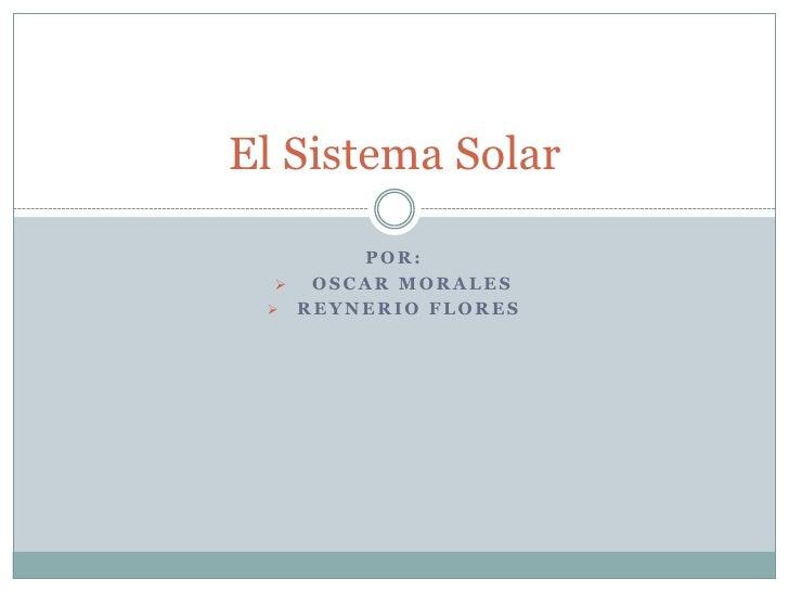 El Sistema Solar       POR:   OSCAR MORALES  REYNERIO FLORES
