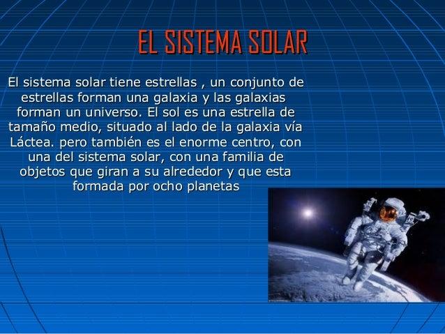 EL SISTEMA SOLAR El sistema solar tiene estrellas , un conjunto de estrellas forman una galaxia y las galaxias forman un u...