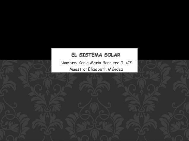 Nombre: Carla María Barriere G. #7 Maestra: Elizabeth Méndez EL SISTEMA SOLAR