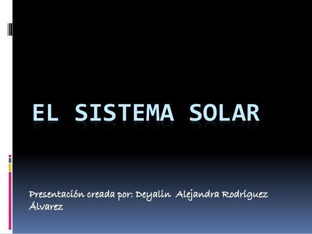 EL SISTEMA SOLAR  Presentación creada por: Deyalin Alejandra Rodríguez  Álvarez