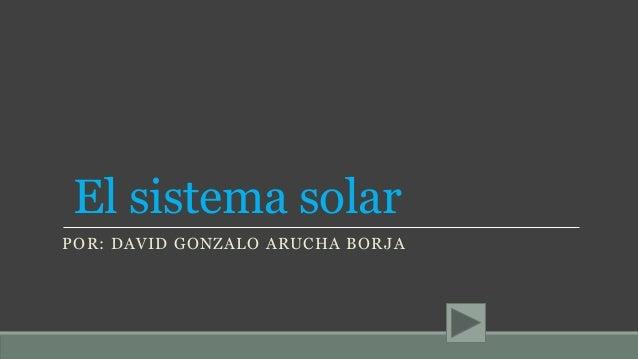 El sistema solar POR: DAVID GONZALO ARUCHA BORJA