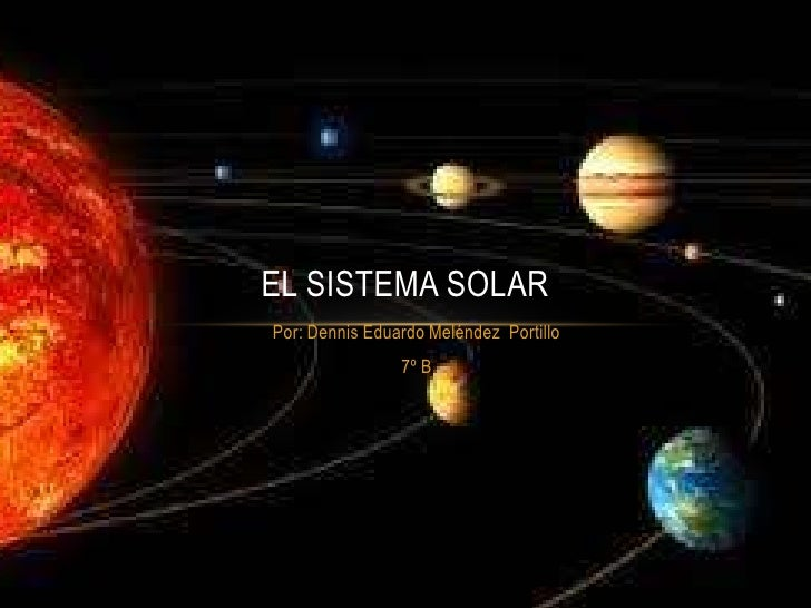 EL SISTEMA SOLARPor: Dennis Eduardo Meléndez Portillo                7º B