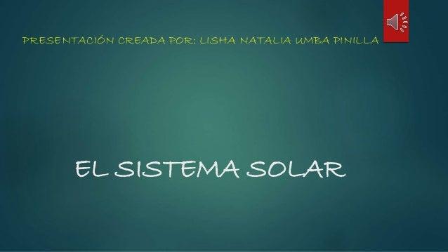 EL SISTEMA SOLAR PRESENTACIÓN CREADA POR: LISHA NATALIA UMBA PINILLA