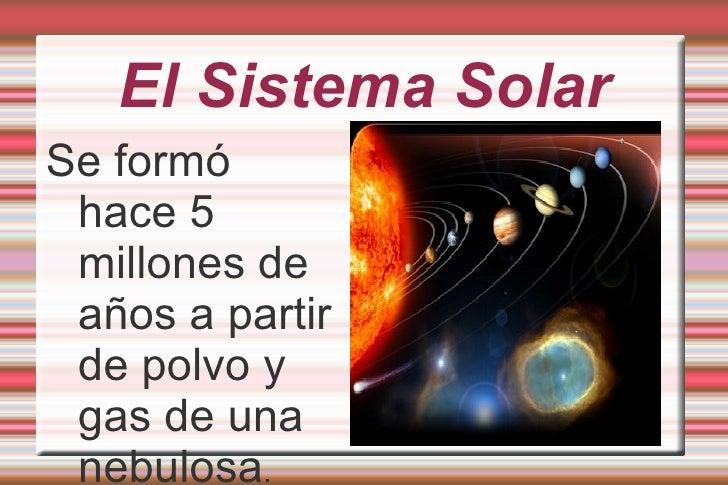 El Sistema Solar Se formó hace 5 millones de años a partir de polvo y gas de una nebulosa .
