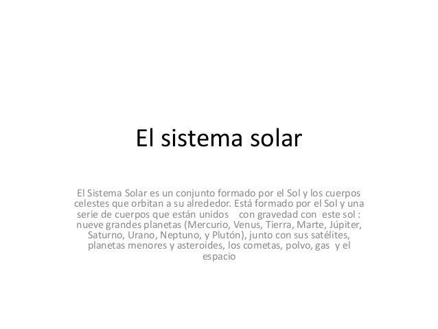 El sistema solar El Sistema Solar es un conjunto formado por el Sol y los cuerpos celestes que orbitan a su alrededor. Est...