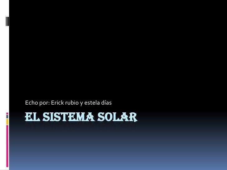 Echo por: Erick rubio y estela díasEL SISTEMA SOLAR
