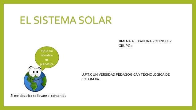 EL SISTEMA SOLAR JIMENAALEXANDRA RODRIGUEZ GRUPO0 U.P.T.C UNIVERSIDAD PEDAGOGICAYTECNOLOGICA DE COLOMBIA Hola mi nombre es...
