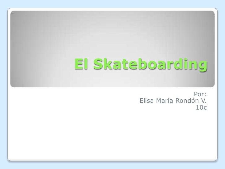 El Skateboarding                        Por:       Elisa María Rondón V.                        10c