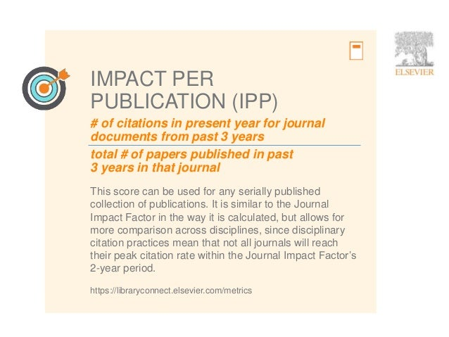 7 # of citations in present year for journal documents from past 3 years IMPACT PER PUBLICATION (IPP) This score can be us...