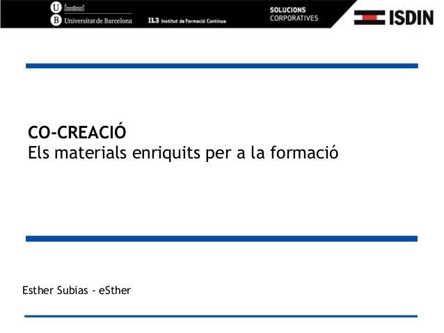 CO-CREACIÓ Els materials enriquits per a la formació Esther Subias - eSther