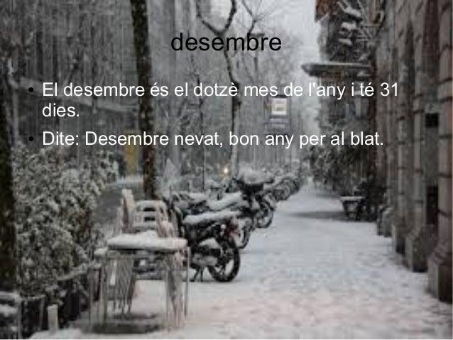 desembre ● El desembre és el dotzè mes de l'any i té 31 dies. ● Dite: Desembre nevat, bon any per al blat.