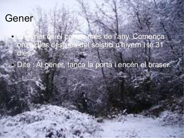 Gener ● El gener és el primer més de l'any. Comença onze dies després del solstici d'hivern i té 31 dies. ● Dite : Al gene...