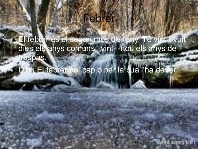 Febrer ● El febrer és el segon mes de l'any. Té vint-i-vuit dies els anys comuns i vint-i-nou els anys de traspàs. ● Dite:...