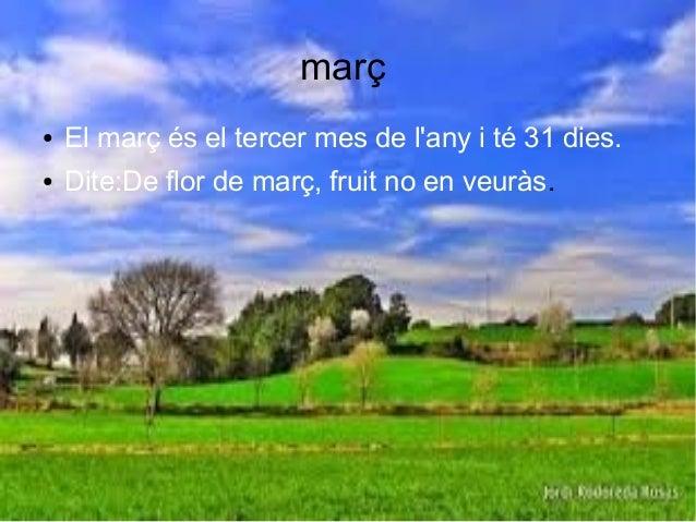 març ● El març és el tercer mes de l'any i té 31 dies. ● Dite:De flor de març, fruit no en veuràs.