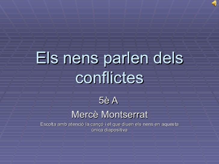 Els nens parlen dels conflictes 5è A  Mercè Montserrat Escolta amb atenció la cançó i el que diuen els nens en aquesta úni...