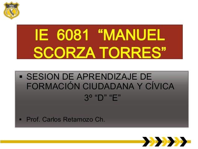 """IE 6081 """"MANUEL SCORZA TORRES""""  SESION DE APRENDIZAJE DE  FORMACIÓN CIUDADANA Y CÍVICA 3º """"D"""" """"E""""   Prof. Carlos Retamoz..."""