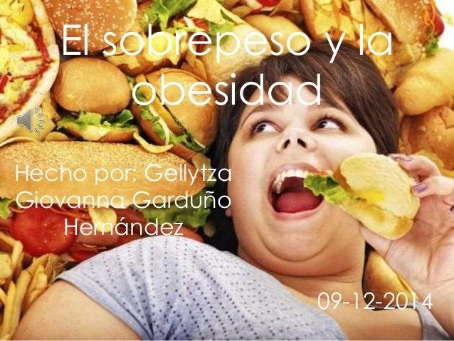 El sobrepeso y la  obesidad  Hecho por: Gellytza  Giovanna Garduño  Hernández  09-12-2014
