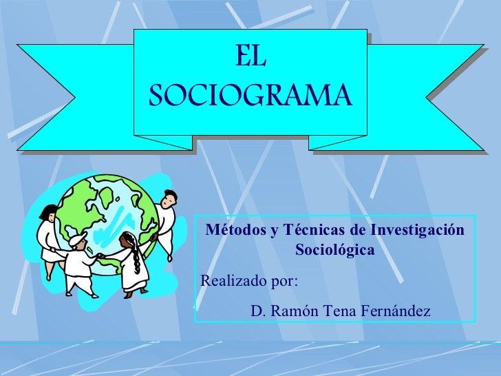 EL SOCIOGRAMA Métodos y Técnicas de Investigación Sociológica Realizado por: D. Ramón Tena Fernández