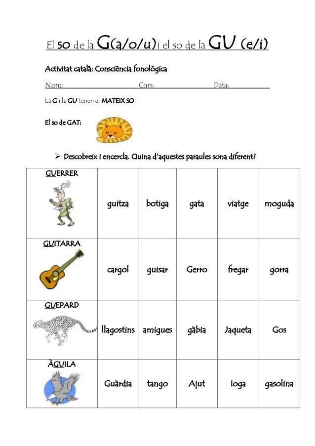 El so de la G(a/o/u)i el so de la GU (e/i) Activitat català: Consciència fonològica Nom: Curs: Data: La G i la GU tenen el...