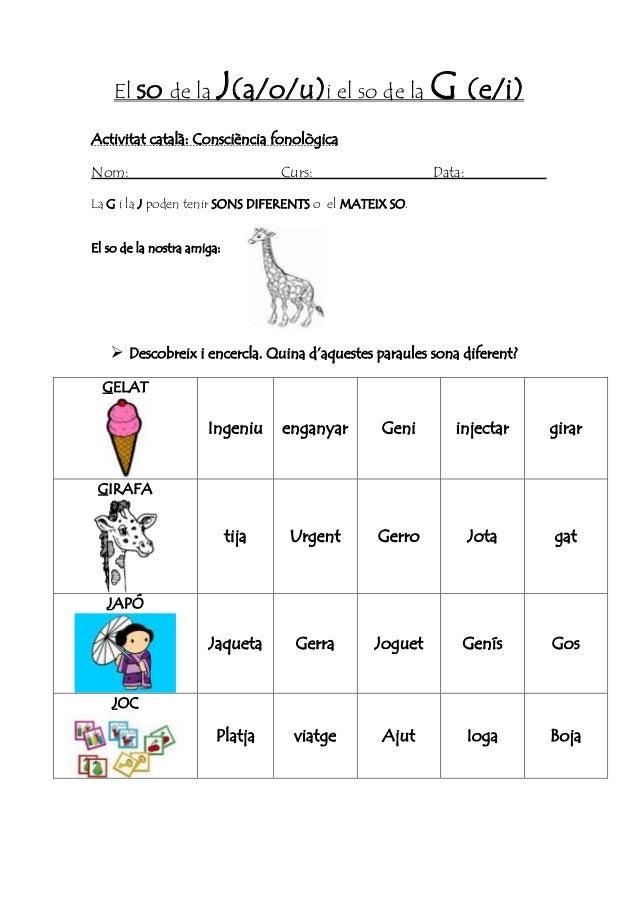 El so de la J(a/o/u)i el so de la G (e/i) Activitat català: Consciència fonològica Nom: Curs: Data: La G i la J poden teni...