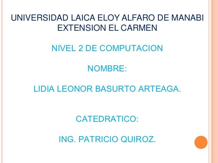 UNIVERSIDAD LAICA ELOY ALFARO DE MANABI EXTENSION EL CARMEN<br />NIVEL 2 DE COMPUTACION<br />NOMBRE:<br />LIDIA LEONOR BAS...