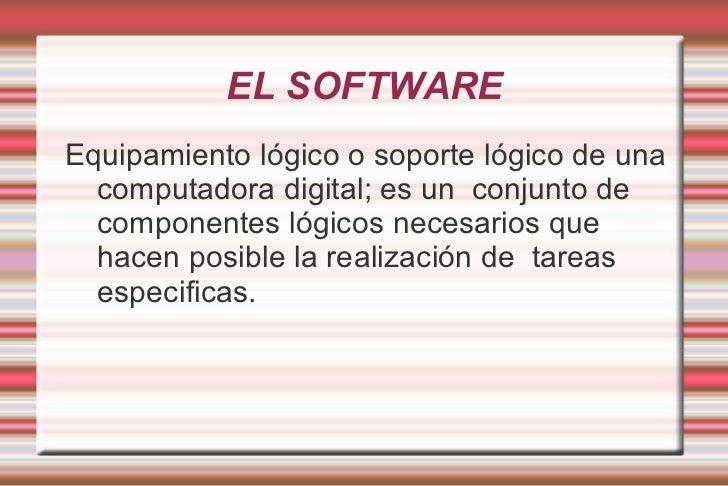 EL SOFTWARE <ul><li>Equipamiento lógico o soporte lógico de una computadora digital; es un  conjunto de componentes lógico...