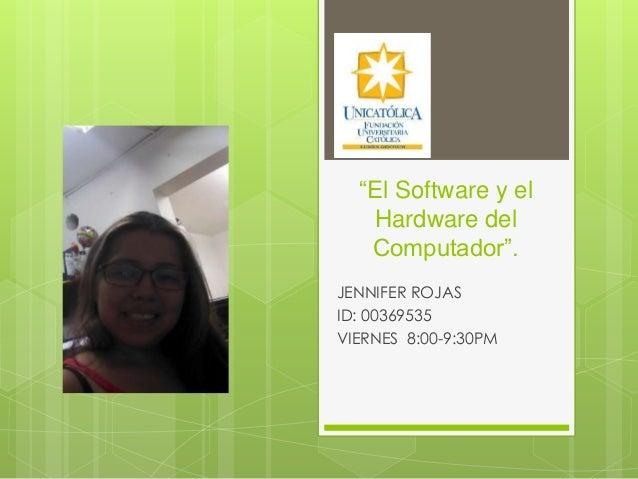 """""""El Software y el Hardware del Computador"""". JENNIFER ROJAS ID: 00369535 VIERNES 8:00-9:30PM"""