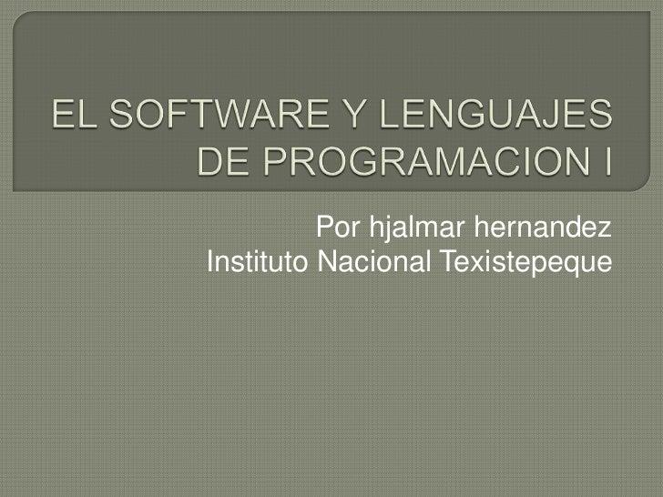 EL SOFTWARE Y LENGUAJES DE PROGRAMACION I<br />Por hjalmarhernandez<br />Instituto Nacional Texistepeque<br />