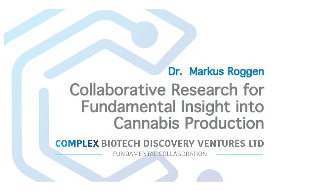 Collaborative Research for Fundamental Insight into Cannabis Production Dr. Markus Roggen