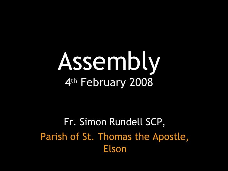 Assembly 4 th  February 2008 Fr. Simon Rundell SCP, Parish of St. Thomas the Apostle, Elson