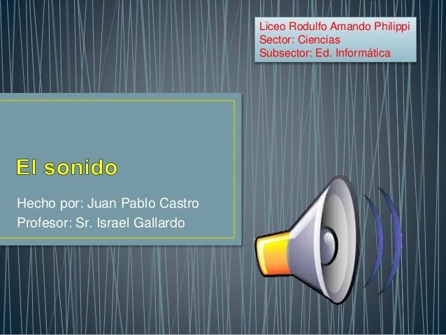 Hecho por: Juan Pablo Castro Profesor: Sr. Israel Gallardo Liceo Rodulfo Amando Philippi Sector: Ciencias Subsector: Ed. I...