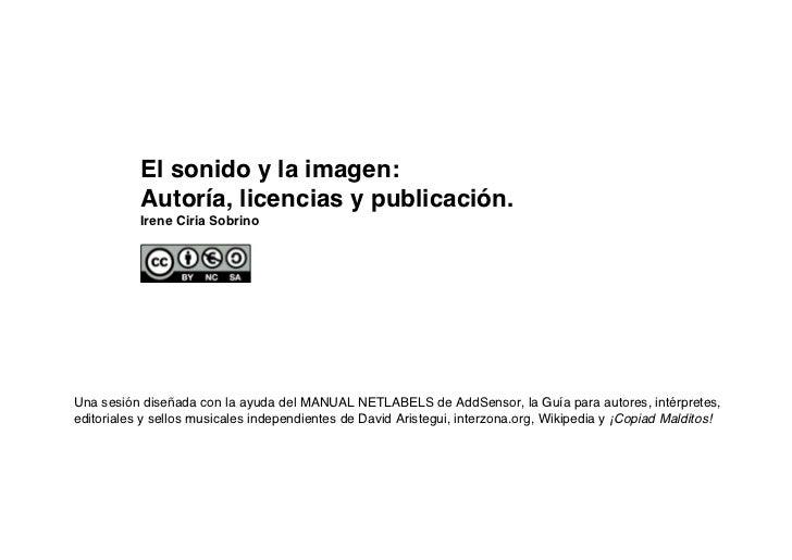 El sonido y la imagen:           Autoría, licencias y publicación.           Irene Ciria SobrinoUna sesión diseñada con la...