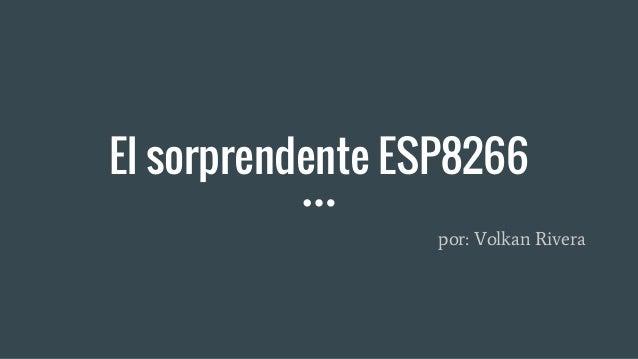 El sorprendente ESP8266 por: Volkan Rivera