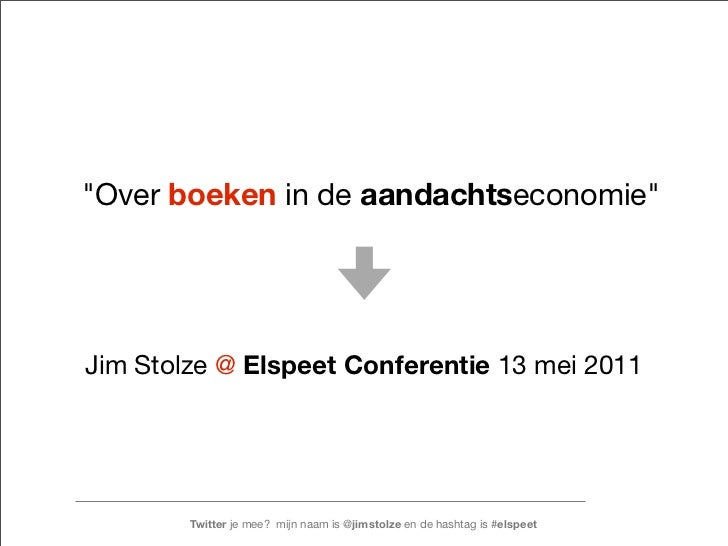 """""""Over boeken in de aandachtseconomie""""Jim Stolze @ Elspeet Conferentie 13 mei 2011        Twitter je mee? mijn naam is @jim..."""