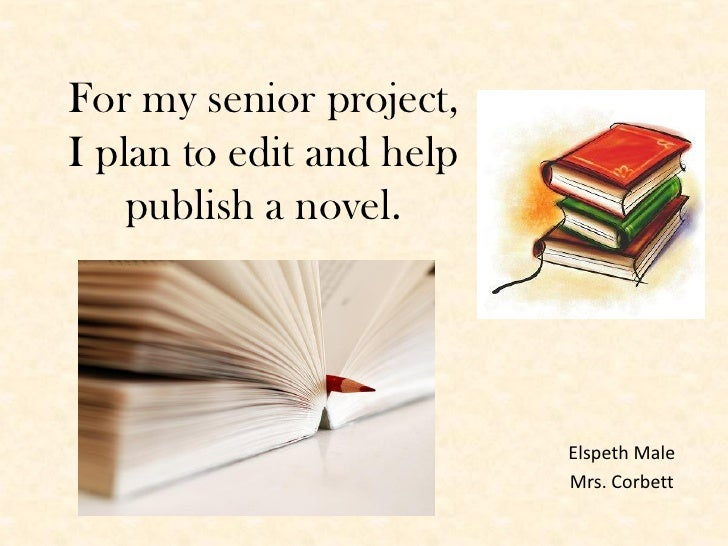 For my senior project,I plan to edit and help    publish a novel.                          Elspeth Male                   ...