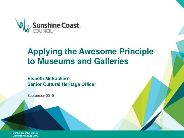 Applying the Awesome Principle to Museums and Galleries Elspeth McEachern Senior Cultural Heritage Officer September 2019 ...
