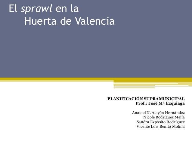 El sprawl en la Huerta de Valencia  PLANIFICACIÓN SUPRAMUNICIPAL Prof.: José Mª Ezquiaga Anatael N. Alayón Hernández Nicol...