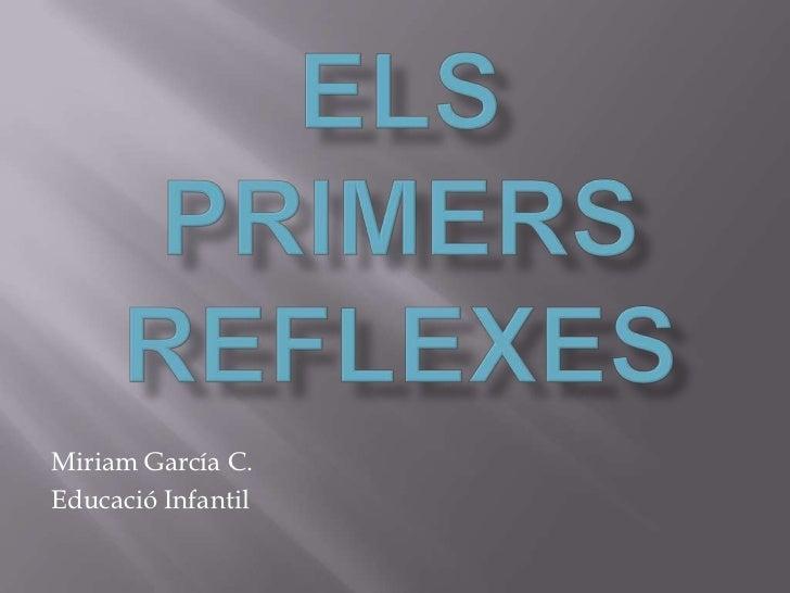 Els Primers Reflexes <br />Miriam García C.<br />Educació Infantil<br />