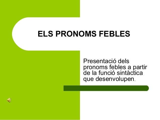 ELS PRONOMS FEBLES Presentació dels pronoms febles a partir de la funció sintàctica que desenvolupen.