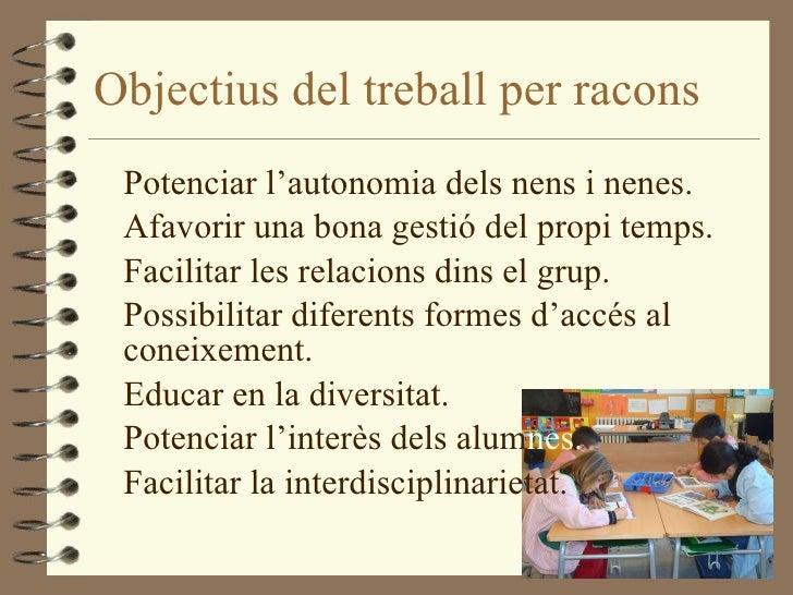 Objectius del treball per racons <ul><li>Potenciar l'autonomia dels nens i nenes. </li></ul><ul><li>Afavorir una bona gest...
