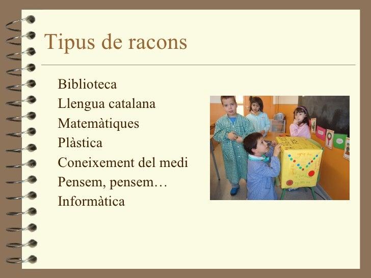 Tipus de racons <ul><li>Biblioteca </li></ul><ul><li>Llengua catalana </li></ul><ul><li>Matemàtiques </li></ul><ul><li>Plà...