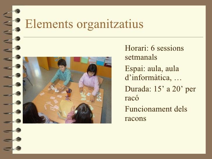 Elements organitzatius <ul><li>Horari: 6 sessions setmanals </li></ul><ul><li>Espai: aula, aula d'informàtica, … </li></ul...
