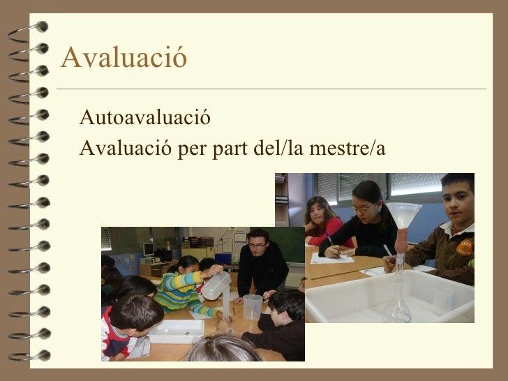 Avaluació <ul><li>Autoavaluació </li></ul><ul><li>Avaluació per part del/la mestre/a </li></ul>