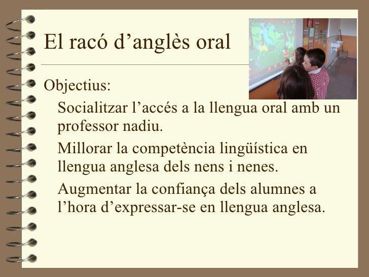 El racó d'anglès oral <ul><li>Objectius: </li></ul><ul><li>Socialitzar l'accés a la llengua oral amb un professor nadiu. <...