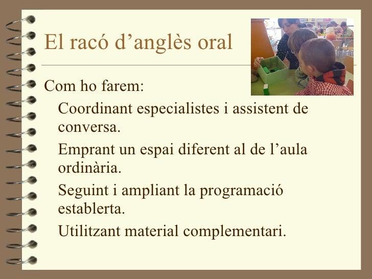El racó d'anglès oral <ul><li>Com ho farem: </li></ul><ul><li>Coordinant especialistes i assistent de conversa. </li></ul>...