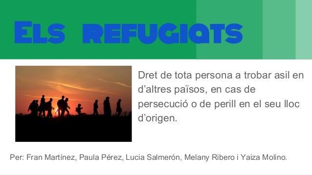 Els refugiats Dret de tota persona a trobar asil en d'altres països, en cas de persecució o de perill en el seu lloc d'ori...