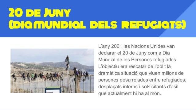 20 de Juny (diamundial dels refugiats) L'any 2001 les Nacions Unides van declarar el 20 de Juny com a Dia Mundial de les P...