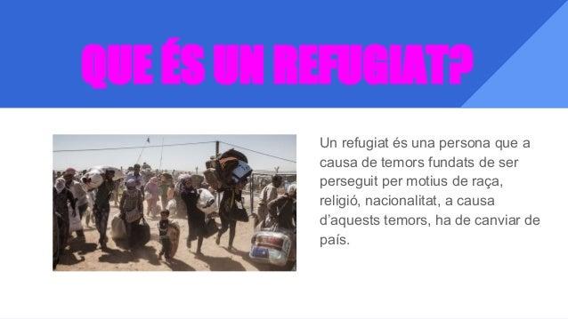 QUE ÉS UN REFUGIAT? Un refugiat és una persona que a causa de temors fundats de ser perseguit per motius de raça, religió,...