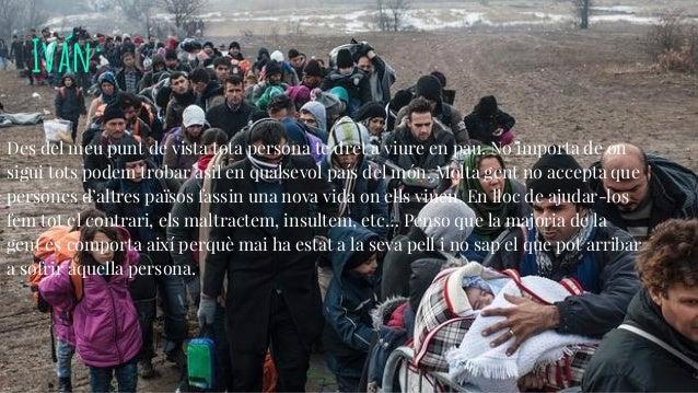 Iván: Des del meu punt de vista tota persona te dret a viure en pau. No importa de on sigui tots podem trobar asil en qual...